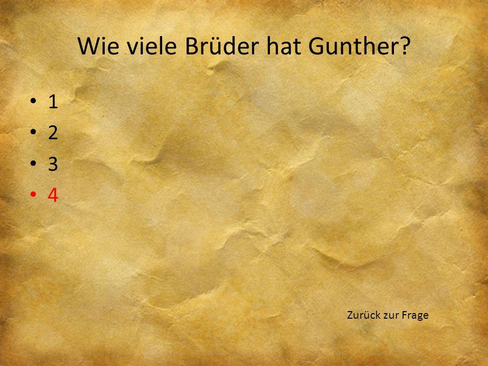 Wie viele Brüder hat Gunther? 1 2 3 4 Zurück zur Frage
