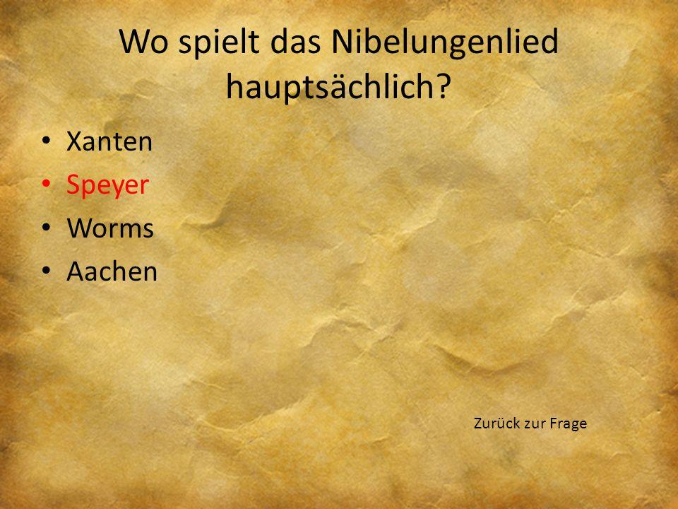 Wo spielt das Nibelungenlied hauptsächlich? Xanten Speyer Worms Aachen Nächste Frage