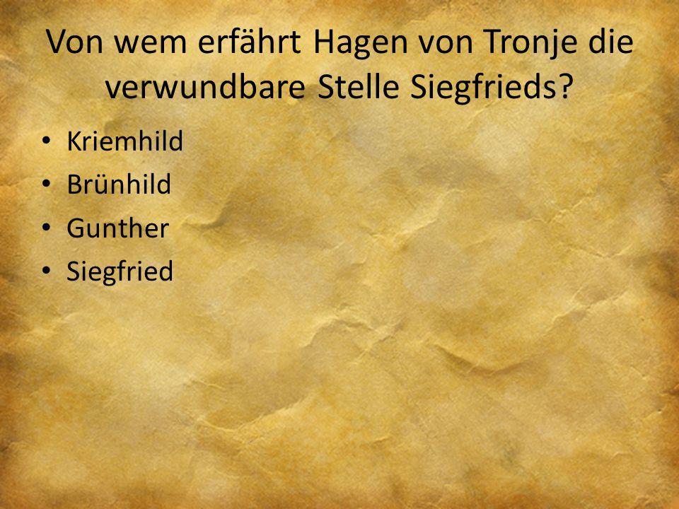 Von wem erfährt Hagen von Tronje die verwundbare Stelle Siegfrieds? Kriemhild Brünhild Gunther Siegfried
