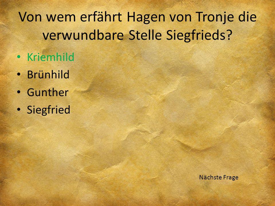 Von wem erfährt Hagen von Tronje die verwundbare Stelle Siegfrieds? Kriemhild Brünhild Gunther Siegfried Nächste Frage