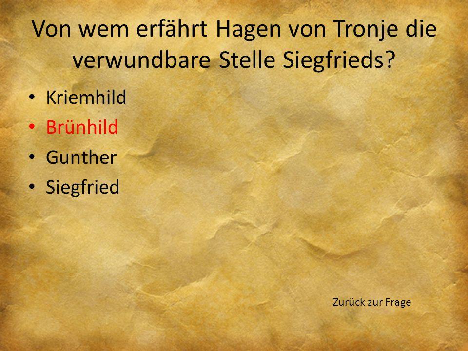 Von wem erfährt Hagen von Tronje die verwundbare Stelle Siegfrieds? Kriemhild Brünhild Gunther Siegfried Zurück zur Frage