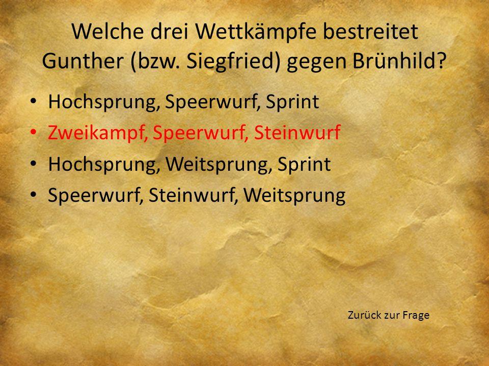 Welche drei Wettkämpfe bestreitet Gunther (bzw. Siegfried) gegen Brünhild? Hochsprung, Speerwurf, Sprint Zweikampf, Speerwurf, Steinwurf Hochsprung, W