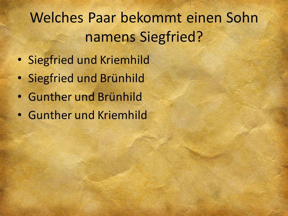 Welches Paar bekommt einen Sohn namens Siegfried? Siegfried und Kriemhild Siegfried und Brünhild Gunther und Brünhild Gunther und Kriemhild