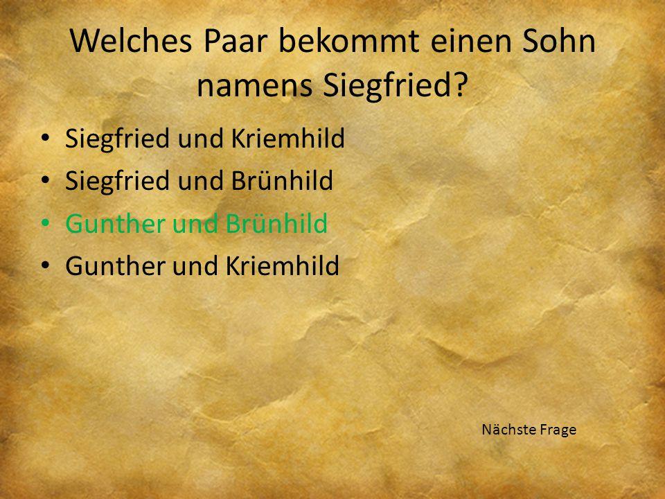 Welches Paar bekommt einen Sohn namens Siegfried? Siegfried und Kriemhild Siegfried und Brünhild Gunther und Brünhild Gunther und Kriemhild Nächste Fr