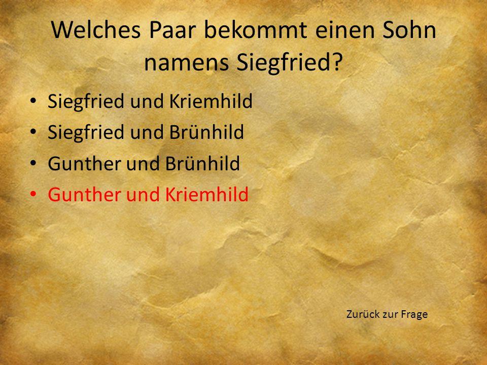 Welches Paar bekommt einen Sohn namens Siegfried? Siegfried und Kriemhild Siegfried und Brünhild Gunther und Brünhild Gunther und Kriemhild Zurück zur