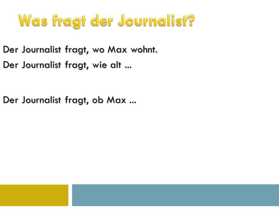 Der Journalist fragt, wo Max wohnt. Der Journalist fragt, wie alt...