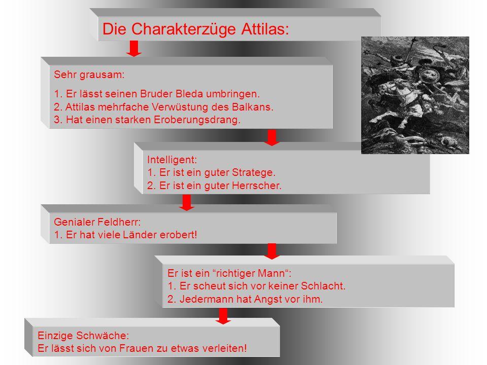 Die Charakterzüge Attilas: Sehr grausam: 1. Er lässt seinen Bruder Bleda umbringen. 2. Attilas mehrfache Verwüstung des Balkans. 3. Hat einen starken