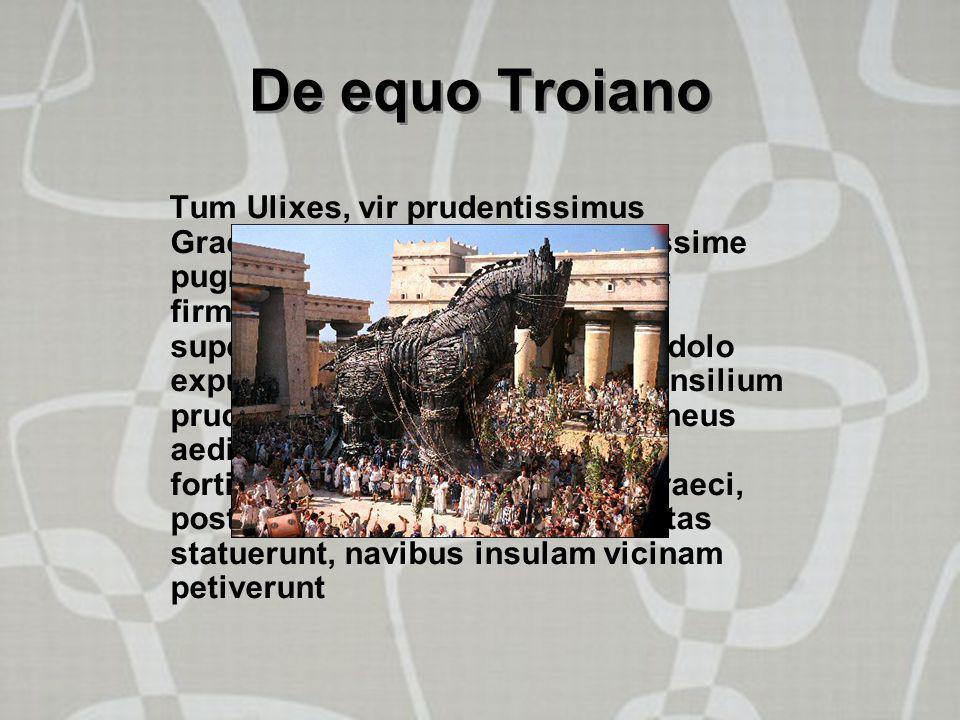 """De equo Troiano Tum Ulixes, vir prudentissimus Graecorum, intellexit: """"Etsi fortissime pugnabimus,moenia altissima ac firmissima tamen nunquam superab"""