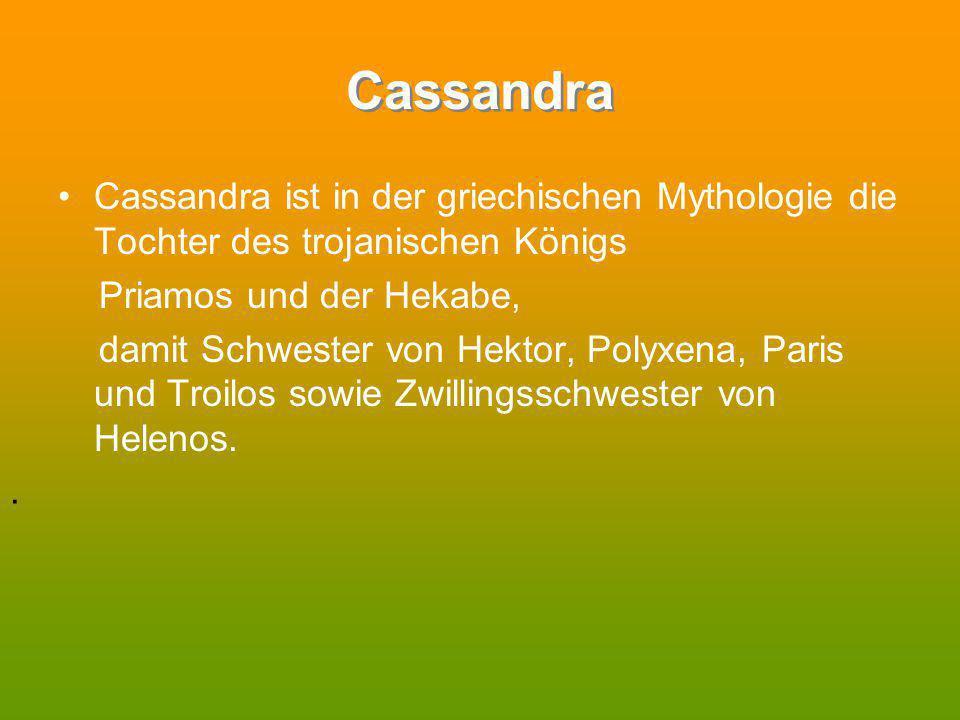Cassandra Cassandra ist in der griechischen Mythologie die Tochter des trojanischen Königs Priamos und der Hekabe, damit Schwester von Hektor, Polyxen