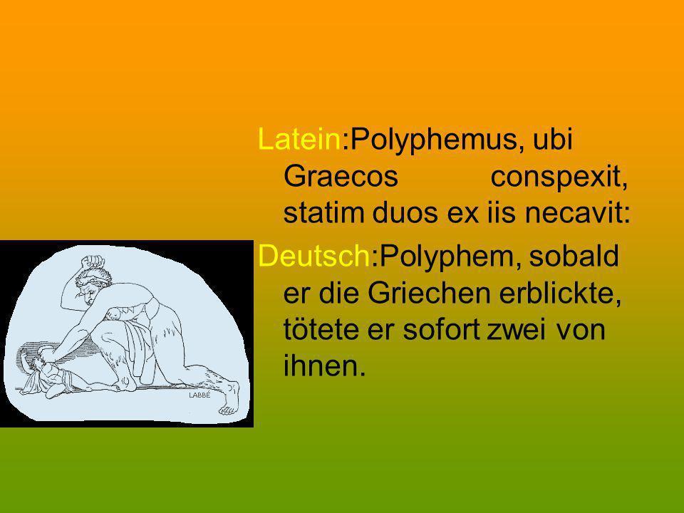 Latein:Polyphemus, ubi Graecos conspexit, statim duos ex iis necavit: Deutsch:Polyphem, sobald er die Griechen erblickte, tötete er sofort zwei von ih