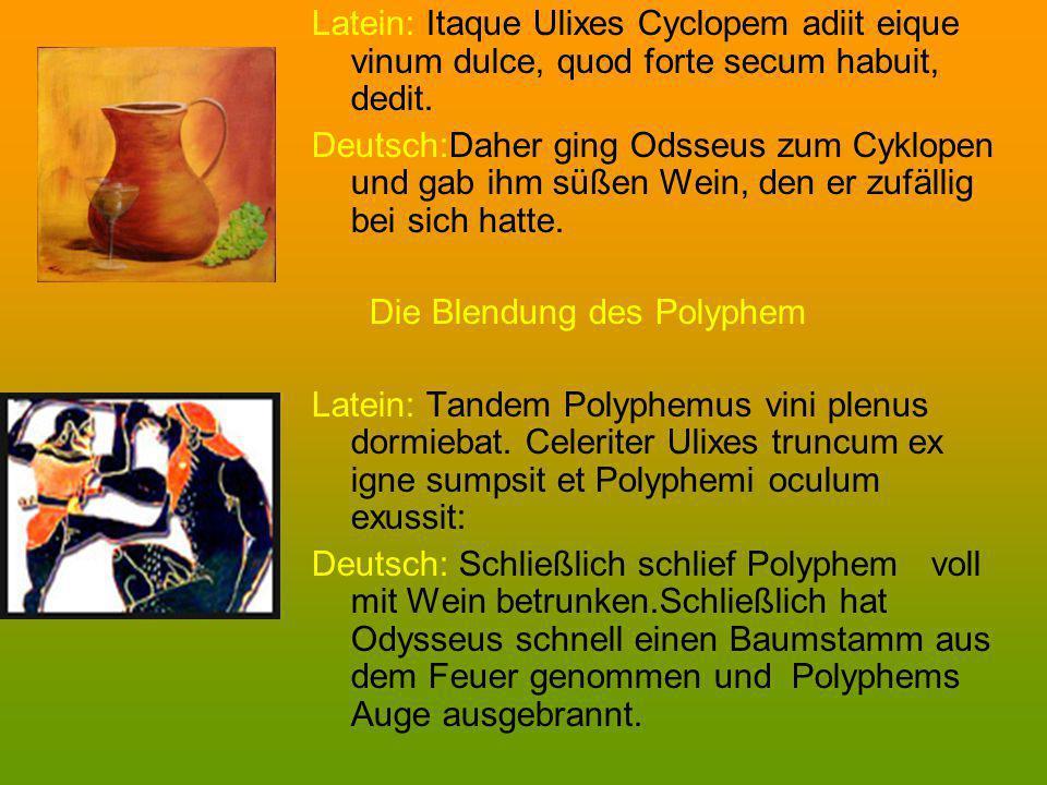 Latein: Itaque Ulixes Cyclopem adiit eique vinum dulce, quod forte secum habuit, dedit. Deutsch:Daher ging Odsseus zum Cyklopen und gab ihm süßen Wein
