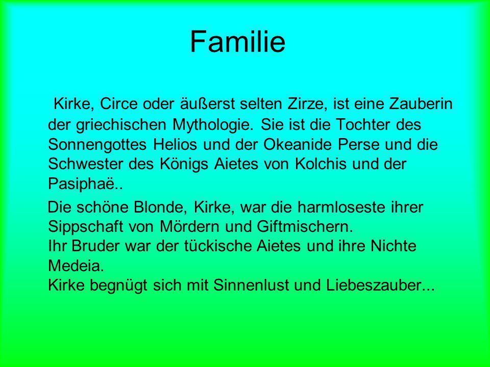 Familie Kirke, Circe oder äußerst selten Zirze, ist eine Zauberin der griechischen Mythologie. Sie ist die Tochter des Sonnengottes Helios und der Oke