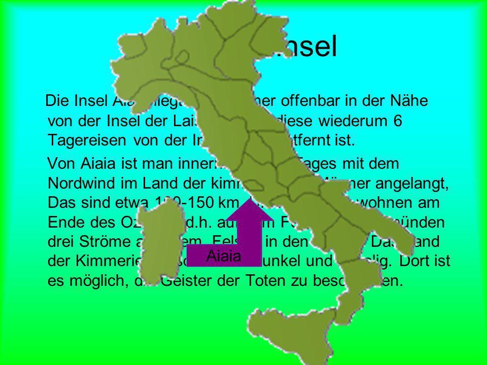 Lage der Insel Die Insel Aiaia liegt nach Homer offenbar in der Nähe von der Insel der Laistrygonen, diese wiederum 6 Tagereisen von der Insel Aiolia