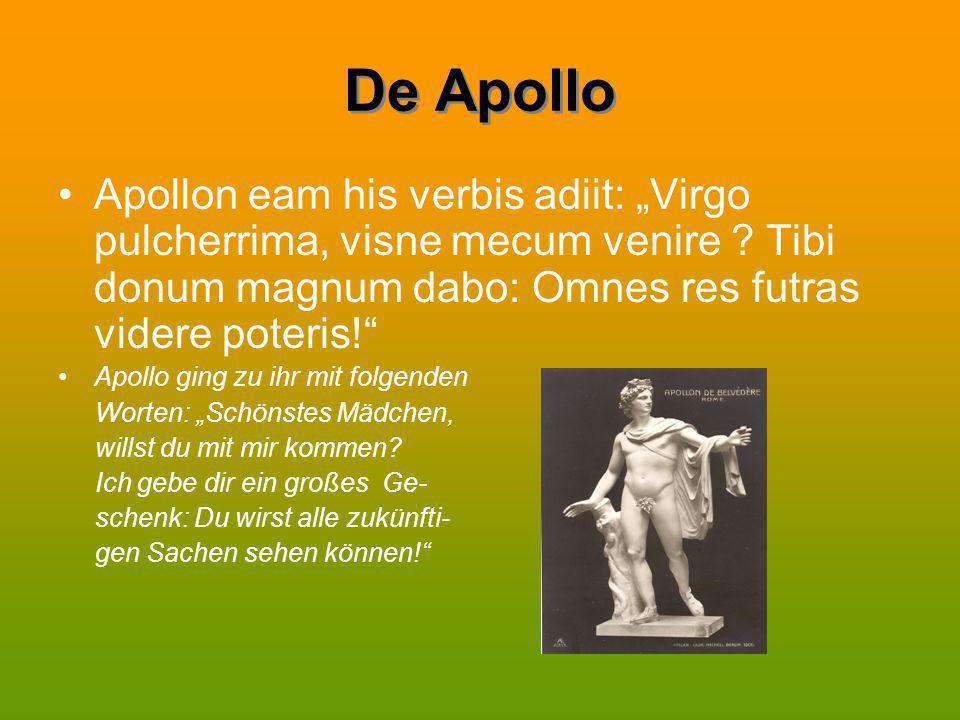"""De Apollo Apollon eam his verbis adiit: """"Virgo pulcherrima, visne mecum venire ? Tibi donum magnum dabo: Omnes res futras videre poteris!"""" Apollo ging"""