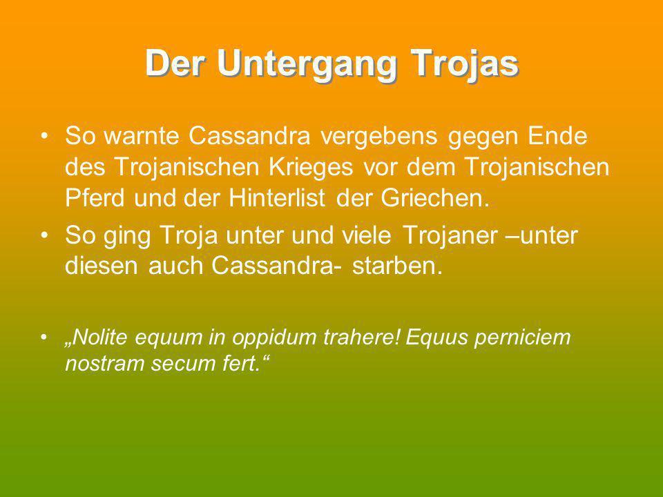 Der Untergang Trojas So warnte Cassandra vergebens gegen Ende des Trojanischen Krieges vor dem Trojanischen Pferd und der Hinterlist der Griechen. So