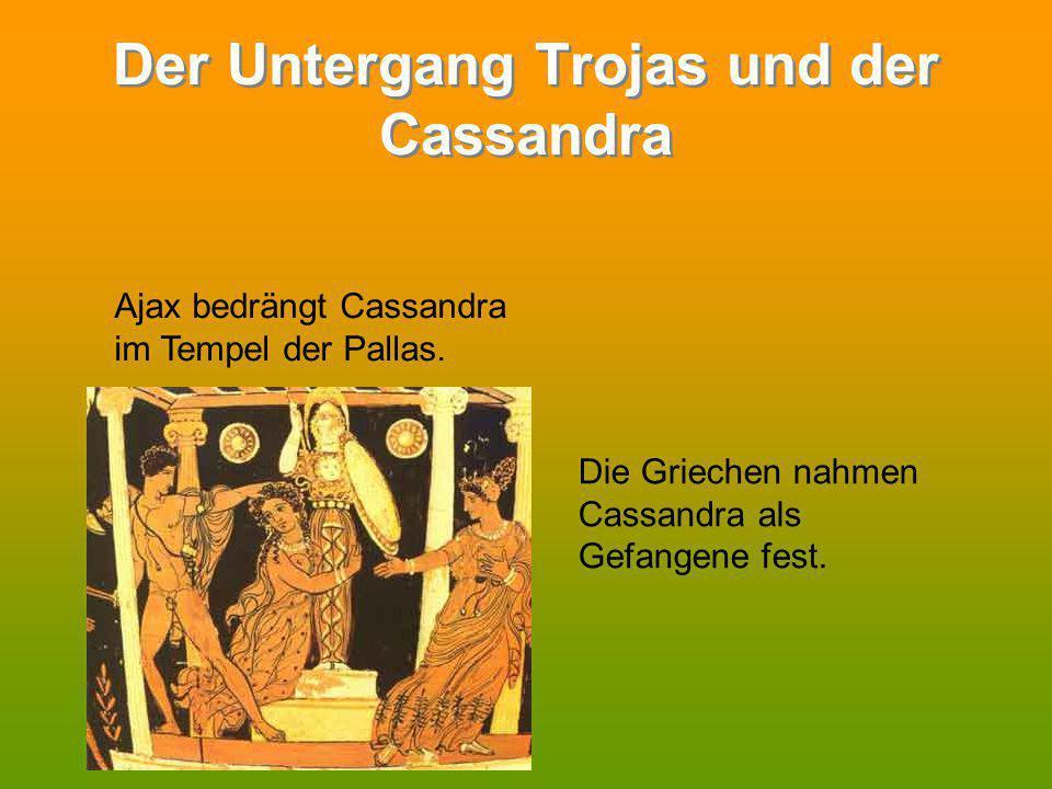 Der Untergang Trojas und der Cassandra Ajax bedrängt Cassandra im Tempel der Pallas. Die Griechen nahmen Cassandra als Gefangene fest.
