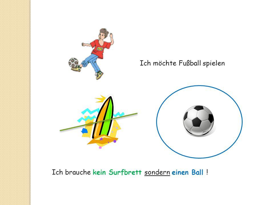 Ich möchte Fußball spielen Ich brauche kein Surfbrett sondern einen Ball !