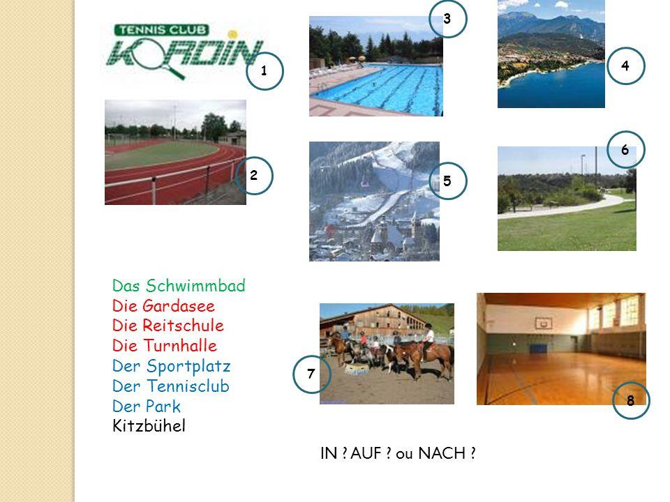 Das Schwimmbad Die Gardasee Die Reitschule Die Turnhalle Der Sportplatz Der Tennisclub Der Park Kitzbühel 1 2 3 4 5 6 7 8 IN ? AUF ? ou NACH ?