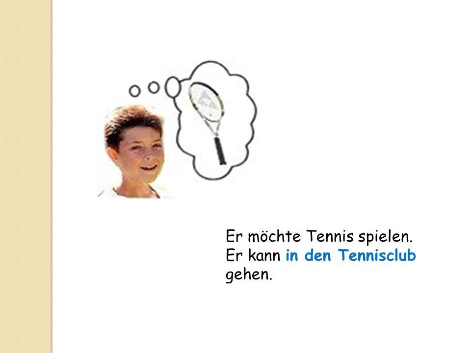 Er möchte Tennis spielen. Er kann in den Tennisclub gehen.
