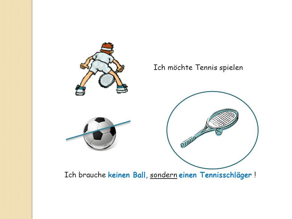 Ich möchte Tennis spielen Ich brauche keinen Ball, sondern einen Tennisschläger !