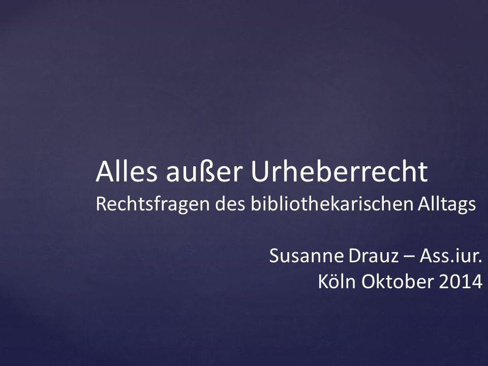 Alles außer Urheberrecht Rechtsfragen des bibliothekarischen Alltags Susanne Drauz – Ass.iur. Köln Oktober 2014