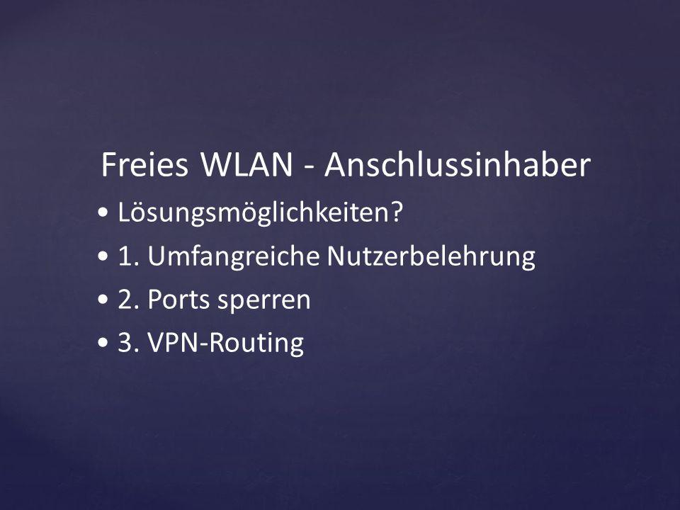 Freies WLAN - Anschlussinhaber Lösungsmöglichkeiten? 1. Umfangreiche Nutzerbelehrung 2. Ports sperren 3. VPN-Routing