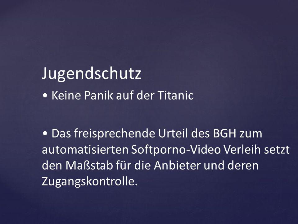 Jugendschutz Keine Panik auf der Titanic Das freisprechende Urteil des BGH zum automatisierten Softporno-Video Verleih setzt den Maßstab für die Anbie