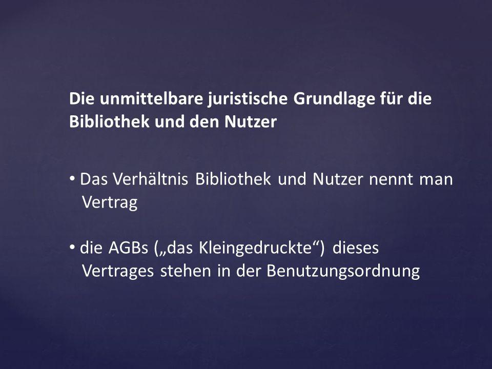 """Die unmittelbare juristische Grundlage für die Bibliothek und den Nutzer Das Verhältnis Bibliothek und Nutzer nennt man Vertrag die AGBs (""""das Kleinge"""