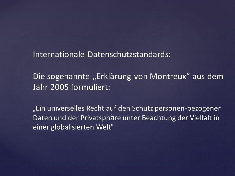 """Internationale Datenschutzstandards: Die sogenannte """"Erklärung von Montreux"""" aus dem Jahr 2005 formuliert: """" Ein universelles Recht auf den Schutz per"""