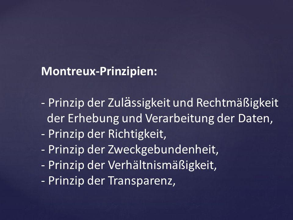 Montreux-Prinzipien: - Prinzip der Zul ä ssigkeit und Rechtmäßigkeit der Erhebung und Verarbeitung der Daten, - Prinzip der Richtigkeit, - Prinzip der