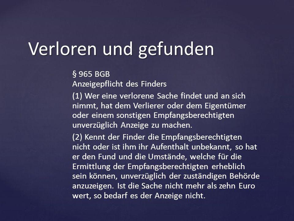 § 965 BGB Anzeigepflicht des Finders (1) Wer eine verlorene Sache findet und an sich nimmt, hat dem Verlierer oder dem Eigentümer oder einem sonstigen