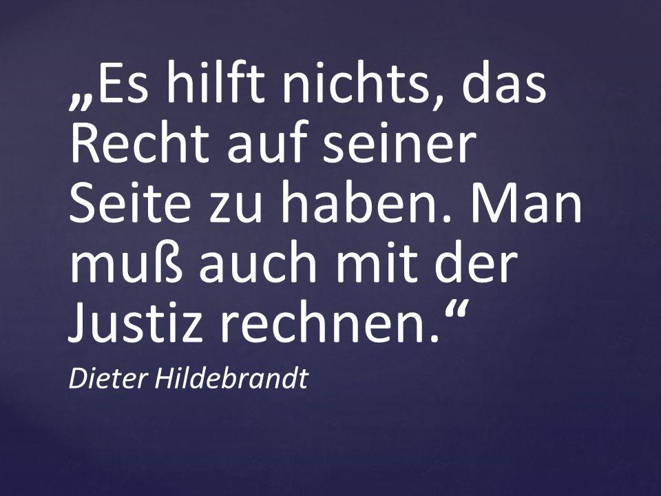 """""""Es hilft nichts, das Recht auf seiner Seite zu haben. Man muß auch mit der Justiz rechnen."""" Dieter Hildebrandt"""