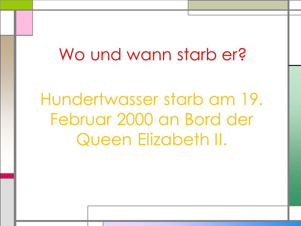 Wo und wann starb er? Hundertwasser starb am 19. Februar 2000 an Bord der Queen Elizabeth II.