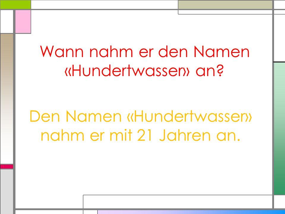 Wann nahm er den Namen «Hundertwasser» an? Den Namen «Hundertwasser» nahm er mit 21 Jahren an.