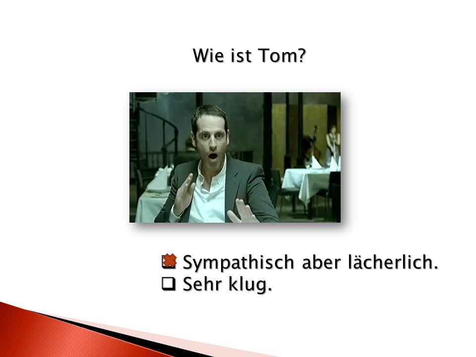 Wie ist Tom?  Sympathisch aber lächerlich.  Sehr klug.