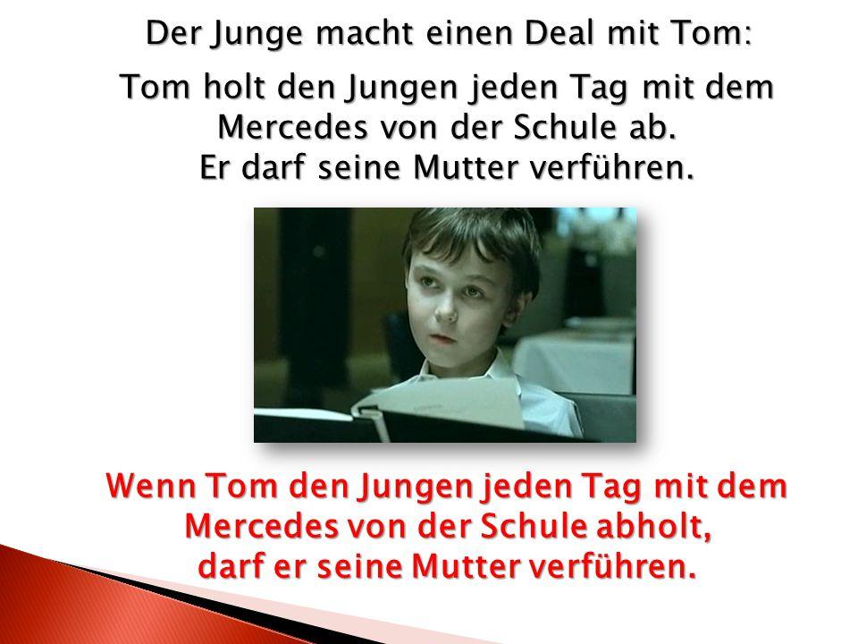 Tom holt den Jungen jeden Tag mit dem Mercedes von der Schule ab. Er darf seine Mutter verführen. Der Junge macht einen Deal mit Tom: Wenn Tom den Jun