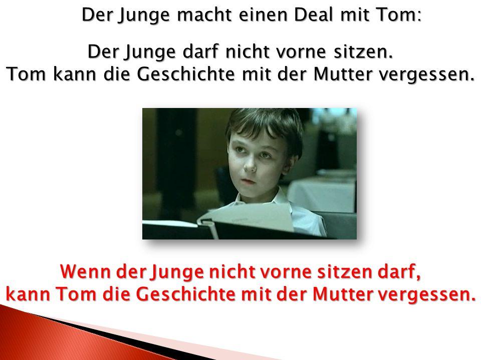 Der Junge darf nicht vorne sitzen. Tom kann die Geschichte mit der Mutter vergessen. Der Junge macht einen Deal mit Tom: Wenn der Junge nicht vorne si