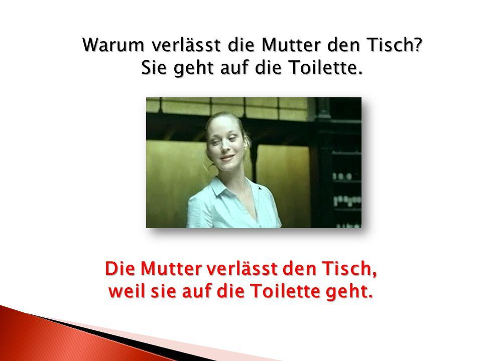 Warum verlässt die Mutter den Tisch? Sie geht auf die Toilette. Die Mutter verlässt den Tisch, weil sie auf die Toilette geht.