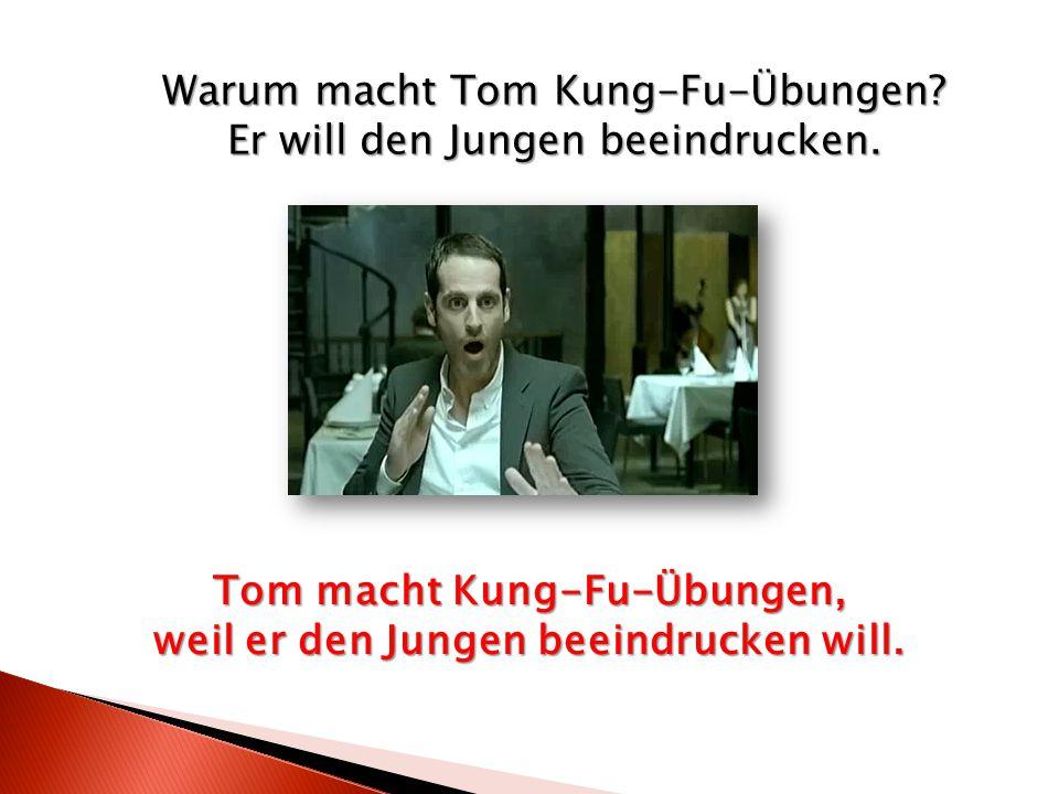 Warum macht Tom Kung-Fu-Übungen? Er will den Jungen beeindrucken. Tom macht Kung-Fu-Übungen, weil er den Jungen beeindrucken will.