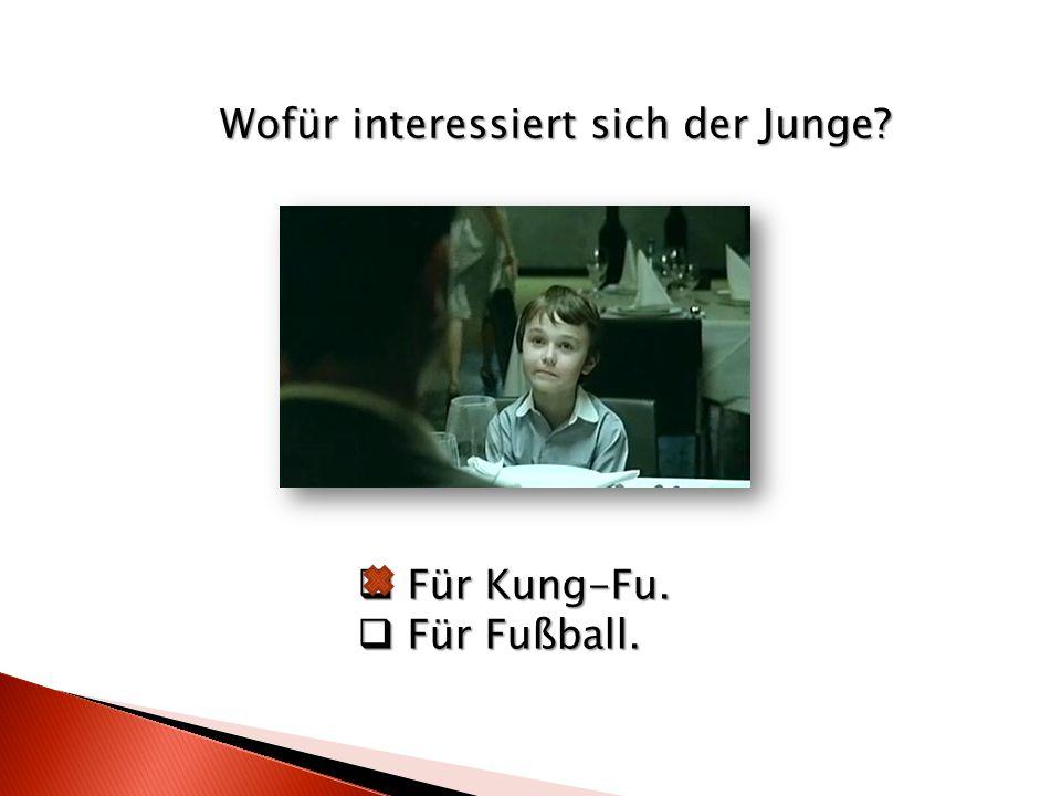 Wofür interessiert sich der Junge  Für Kung-Fu.  Für Fußball.