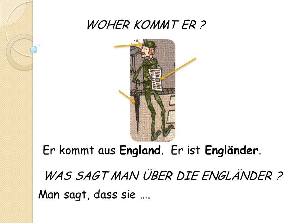 WOHER KOMMT ER ? Man sagt, dass sie …. Er kommt aus England.Er ist Engländer. WAS SAGT MAN ÜBER DIE ENGLÄNDER ?