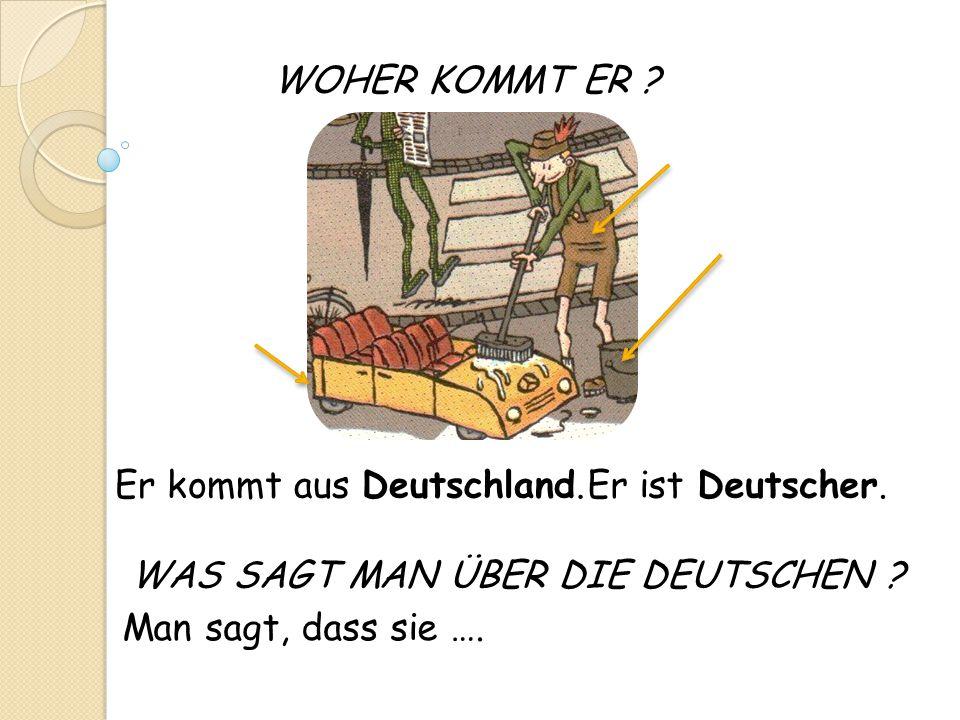 WOHER KOMMT ER ? Man sagt, dass sie …. Er kommt aus Deutschland.Er ist Deutscher. WAS SAGT MAN ÜBER DIE DEUTSCHEN ?