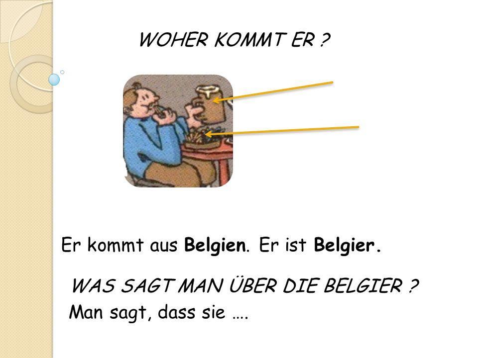 WOHER KOMMT ER ? Man sagt, dass sie …. Er kommt aus Belgien.Er ist Belgier. WAS SAGT MAN ÜBER DIE BELGIER ?