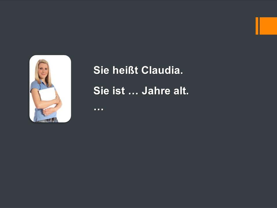 Sie heißt Claudia. Sie ist … Jahre alt. …