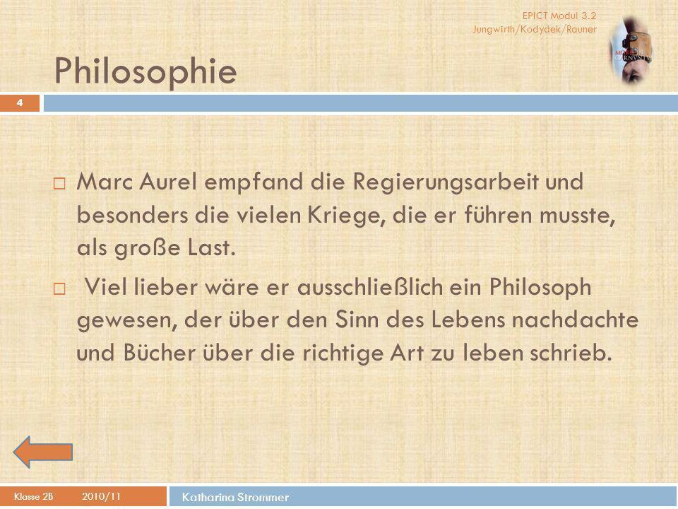 EPICT Modul 3.2 Jungwirth/Kodydek/Rauner Katharina Strommer Philosophie Klasse 2B2010/11 4  Marc Aurel empfand die Regierungsarbeit und besonders die vielen Kriege, die er führen musste, als große Last.