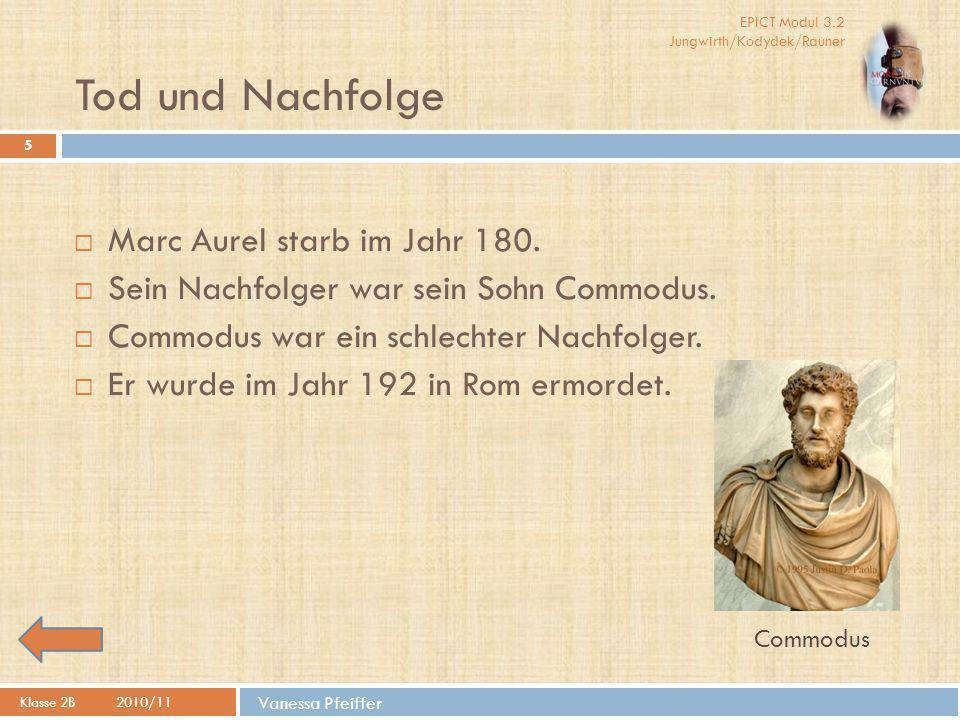 EPICT Modul 3.2 Jungwirth/Kodydek/Rauner Vanessa Pfeiffer Tod und Nachfolge 5  Marc Aurel starb im Jahr 180.  Sein Nachfolger war sein Sohn Commodus