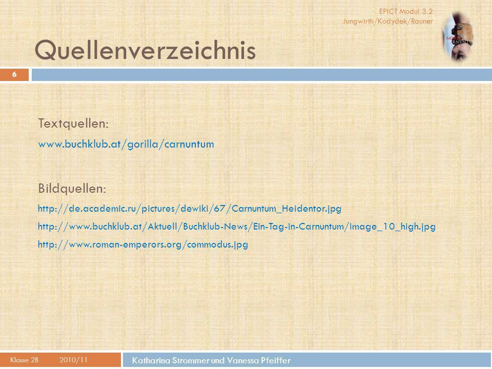 EPICT Modul 3.2 Jungwirth/Kodydek/Rauner Katharina Strommer und Vanessa Pfeiffer Quellenverzeichnis Klasse 2B2010/11 6 Textquellen: www.buchklub.at/gorilla/carnuntum Bildquellen: http://de.academic.ru/pictures/dewiki/67/Carnuntum_Heidentor.jpg http://www.buchklub.at/Aktuell/Buchklub-News/Ein-Tag-in-Carnuntum/image_10_high.jpg http://www.roman-emperors.org/commodus.jpg
