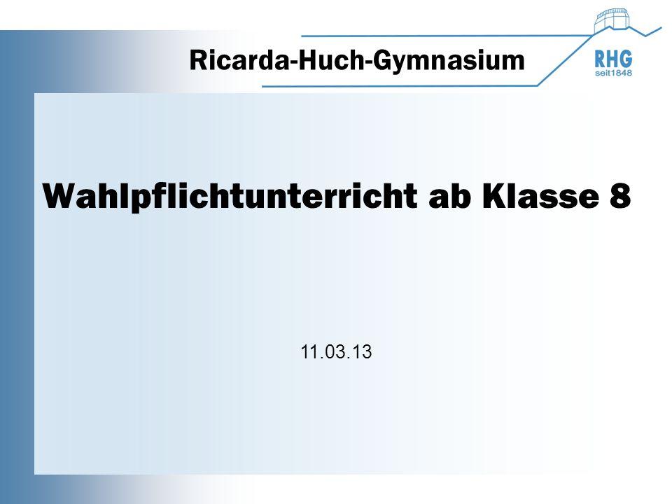 Wahlpflichtunterricht ab Klasse 8 Ricarda-Huch-Gymnasium 11.03.13