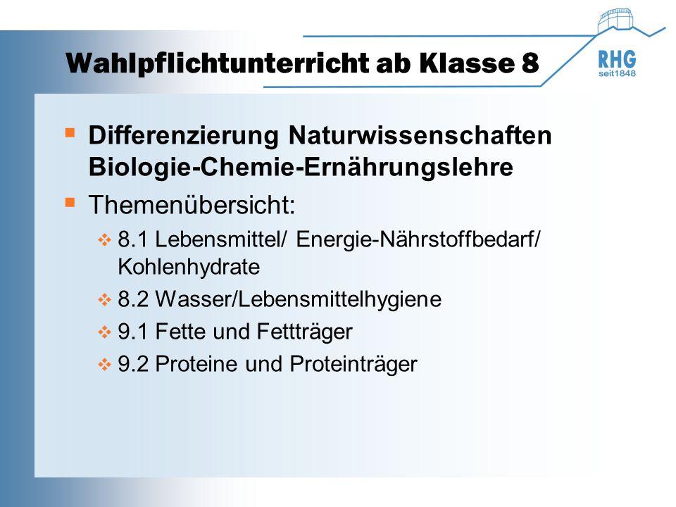 Wahlpflichtunterricht ab Klasse 8  Differenzierung Naturwissenschaften Biologie-Chemie-Ernährungslehre  Themenübersicht:  8.1 Lebensmittel/ Energie-Nährstoffbedarf/ Kohlenhydrate  8.2 Wasser/Lebensmittelhygiene  9.1 Fette und Fettträger  9.2 Proteine und Proteinträger