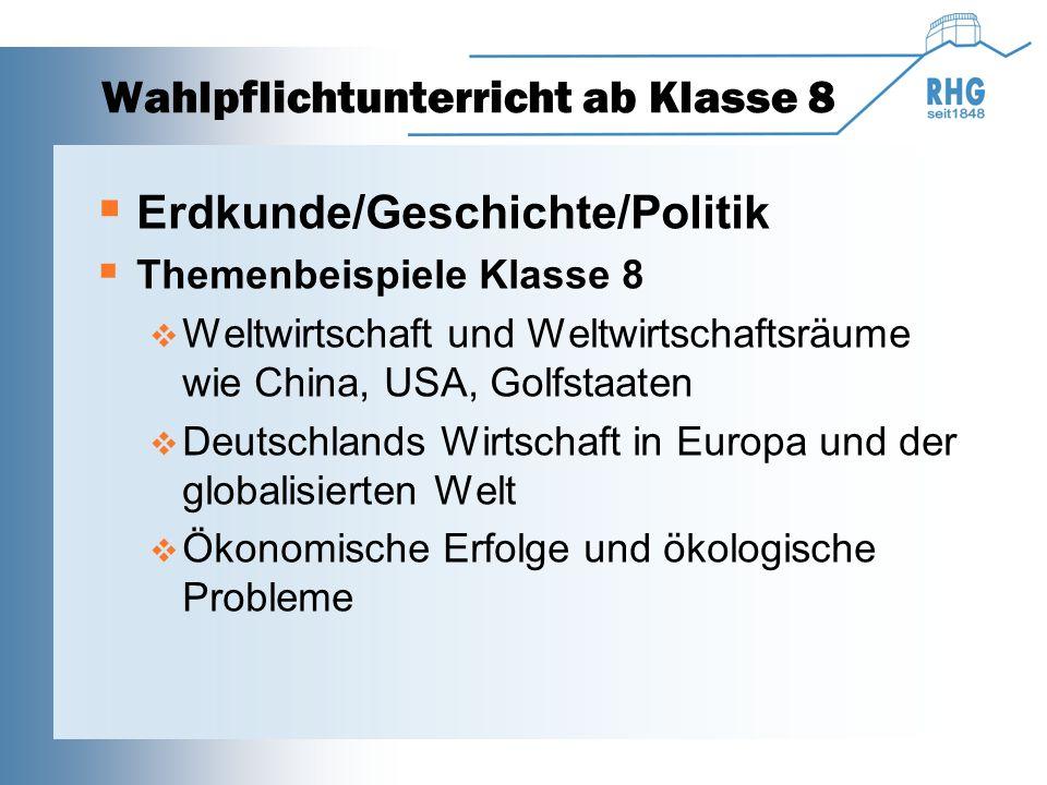Wahlpflichtunterricht ab Klasse 8  Erdkunde/Geschichte/Politik  Themenbeispiele Klasse 8  Weltwirtschaft und Weltwirtschaftsräume wie China, USA, Golfstaaten  Deutschlands Wirtschaft in Europa und der globalisierten Welt  Ökonomische Erfolge und ökologische Probleme